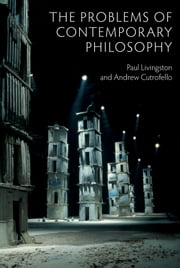The Problems of Contemporary Philosophy - A Critical Guide for the Unaffiliated ebook by Paul Livingston,Andrew Cutrofello