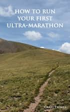 How To Run Your First Ultra-Marathon - From 10K to 50 Miles in Six-Months. ebook by Craig Palmer