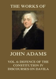 The Works of John Adams Vol. 6 - Defence of the Constitution IV, Discourses on Davila (Annotated) ebook by John Adams