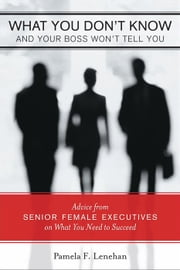 What You Don't Know and Your Boss Won't Tell You - Advice from Senior Female Executives on What you Need to Succeed ebook by Pamela F. Lenehan