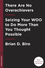There Are No Overachievers - Seizing Your WOO to Do More Than You Thought Possible ebook by Brian D. Biro