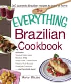 The Everything Brazilian Cookbook - Includes Tropical Cobb Salad, Brazilian BBQ, Gluten-Free Cheese Rolls, Passion Fruit Mousse, Pineapple Caipirinha...and Hundreds More! ebook by Marian Blazes