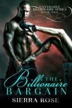 The Billionaire Bargain - Untamable Billionaire Series, #2 ebook by Sierra Rose