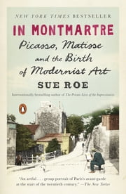 In Montmartre - Picasso, Matisse and the Birth of Modernist Art ebook by Sue Roe