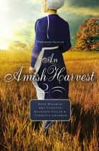 An Amish Harvest - Four Novellas ebook by Beth Wiseman, Amy Clipston, Kathleen Fuller,...