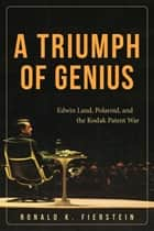 A Triumph of Genius - Edwin Land, Polaroid, and the Kodak Patent War ebook by Ronald K. Fierstein