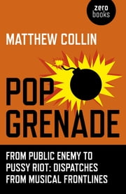 Pop Grenade - From Public Enemy to Pussy Riot - Dispatches from Musical Frontlines ebook by Matthew Collin