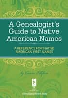 A Genealogist's Guide to Native American Names - A Reference for Native American First Names ebook by Connie Ellefson