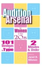 Audition Arsenal for Women in their 20's: 101 Monologues by Type, 2 Minutes & Under ebook by Janet B. Milstein