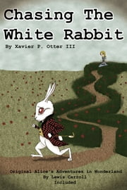 Chasing the White Rabbit: Along with Alice's Adventures in Wonderland ebook by Xavier P. Otter III