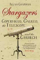 Stargazers - Copernicus, Galileo, the Telescope and the Church ebook by Allan Chapman