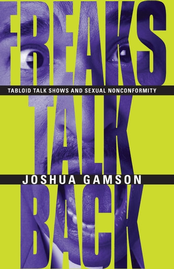 Freaks Talk Back - Tabloid Talk Shows and Sexual Nonconformity ebook by Joshua Gamson