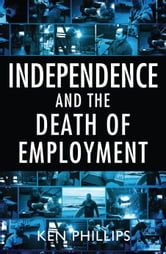 Independence and the Death of Employment ebook by Ken Phillips