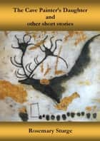 The Cave Painter's Daughter And Other Stories ebook by Rosemary Sturge