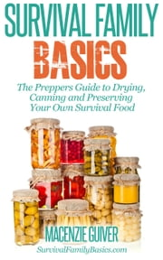 The Preppers Guide to Drying, Canning and Preserving Your Own Survival Food - Survival Family Basics - Preppers Survival Handbook Series ebook by Macenzie Guiver
