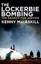 The Lockerbie Bombing - The Search for Justice ebook by Kenny MacAskill