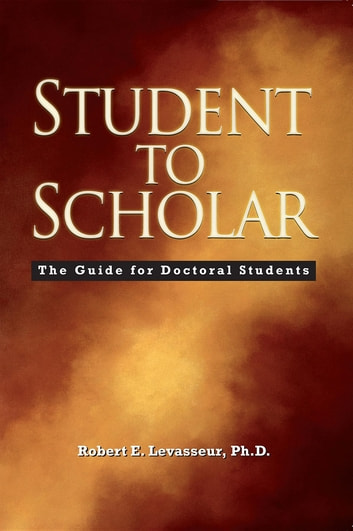 Student to Scholar - The Guide for Doctoral Students ebook by Robert E. Levasseur