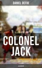 COLONEL JACK (Illustrated) - The History and Remarkable Life of the truly Honorable Col. Jacque (Complemented with the Biography of the Author) ebook by Daniel Defoe, John W. Dunsmore