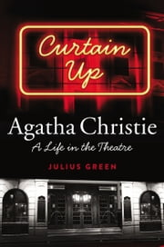 Curtain Up - Agatha Christie: A Life in the Theatre ebook by Julius Green