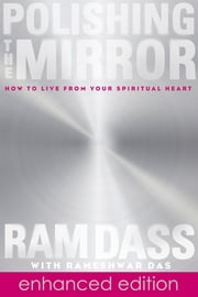 Polishing the Mirror - How to Live from Your Spiritual Heart ebook by Ram Dass, Rameshwar Das