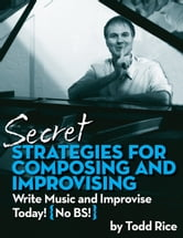 Secret Strategies for Composing and Improvising - Write Music and Improvise Today! No BS ebook by Todd Rice