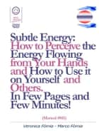Subtle Energy: How to Perceive the Energy Flowing from Your Hands, How to Use it on Yourself and Others. (Manual #011) ebook by Marco Fòmia And Veronica Fomia