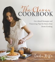 The Clever Cookbook - Get-Ahead Strategies and Timesaving Tips for Stress-Free Home Cooking ebook by Emilie Raffa