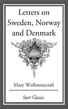 Letters on Sweden, Norway and Denmark ebook by Mary Wollstonecraft