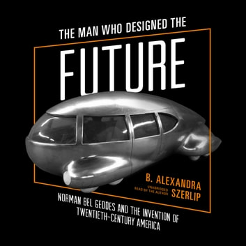 The Man Who Designed the Future - Norman Bel Geddes and the Invention of Twentieth-Century America audiobook by B. Alexandra Szerlip