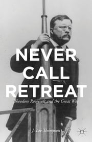 Never Call Retreat - Theodore Roosevelt and the Great War ebook by J. Lee Thompson