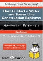How to Start a Water and Sewer Line Construction Business ebook by Andy Burgess