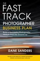 The Fast Track Photographer Business Plan ebook by Dane Sanders