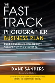 The Fast Track Photographer Business Plan - Build a Successful Photography Venture from the Ground Up ebook by Dane Sanders