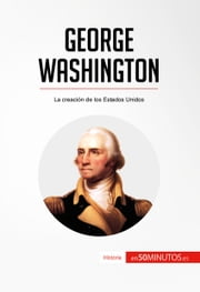 George Washington - La creación de los Estados Unidos ebook by 50Minutos.es