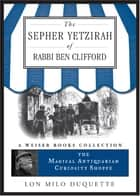 The Sepher Yetzirah of Rabbi Ben Clifford - The Magical Antiquarian Curiosity Shoppe, A Weiser Books Collection ebook by DuQuette, Lon Milo