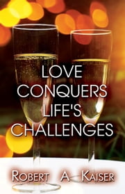 Love Conquers Life's Challenges ebook by Robert A Kaiser