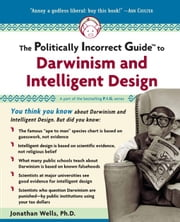 The Politically Incorrect Guide to Darwinism And Intelligent Design ebook by Jonathan Wells