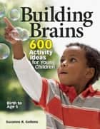 Building Brains - 600 Activity Ideas for Young Children ebook by