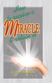 How To Receive a Miracle and Retain It ebook by Pastor Chris Oyakhilome PhD