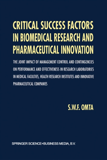 Critical Success Factors in Biomedical Research and Pharmaceutical Innovation - The joint impact of management control and contingencies on performance and effectiveness in research laboratories in medical faculties, health research institutes and innovative pharmaceutical companies ebook by S.W. Omta