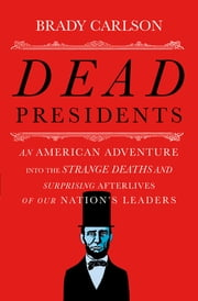 Dead Presidents: An American Adventure into the Strange Deaths and Surprising Afterlives of Our Nation's Leaders ebook by Brady Carlson