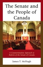 The Senate and the People of Canada - A Counterintuitive Approach to Reform of the Senate of Canada ebook by James T. McHugh
