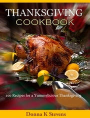 THANKSGIVING COOKBOOK - 100 Recipes for a Yummylicious Thanksgiving ebook by Donna Stevens