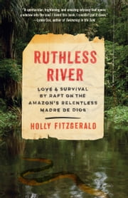 Ruthless River - Love and Survival by Raft on the Amazon's Relentless Madre de Dios ebook by Holly FitzGerald