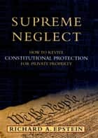 Supreme Neglect - How to Revive Constitutional Protection For Private Property ebook by Richard A. Epstein