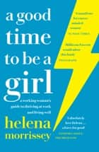 A Good Time to be a Girl: Don't Lean In, Change the System ebook by Helena Morrissey