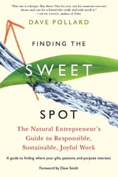Finding the Sweet Spot - The Natural Entrepreneur's Guide to Responsible, Sustainable, Joyful Work ebook by Dave Pollard