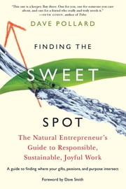Finding the Sweet Spot - The Natural Entrepreneur's Guide to Responsible, Sustainable, Joyful Work ebook by Dave Pollard,Dave Smith