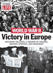 World War II - Victory in Europe - Defeating the Nazis: A Triumph of Courage, Military Strategy, and Endurance ebook by The Editors of TIME-LIFE