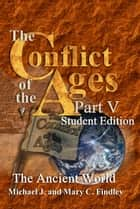 The Conflict of the Ages Student Edition V The Ancient World - The Conflict of the Ages Student ebook by Michael J. Findley, Mary C. Findley
